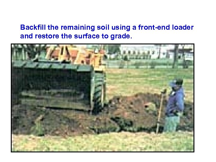 Backfill the remaining soil using a front-end loader and restore the surface to grade.