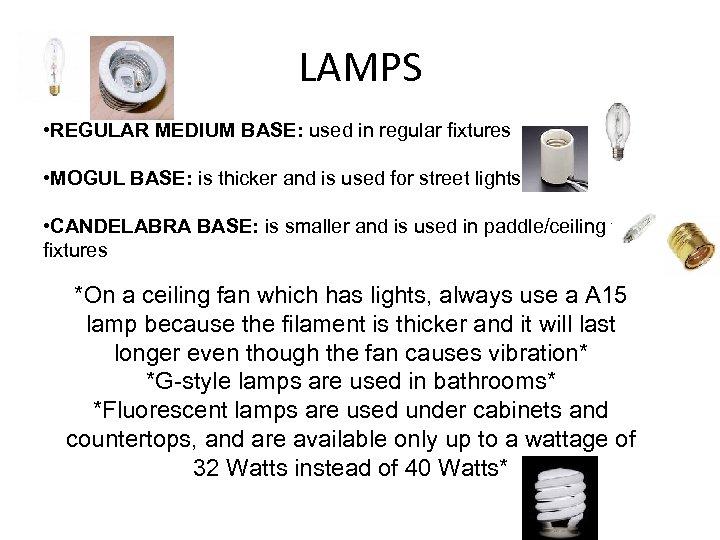LAMPS • REGULAR MEDIUM BASE: used in regular fixtures • MOGUL BASE: is thicker