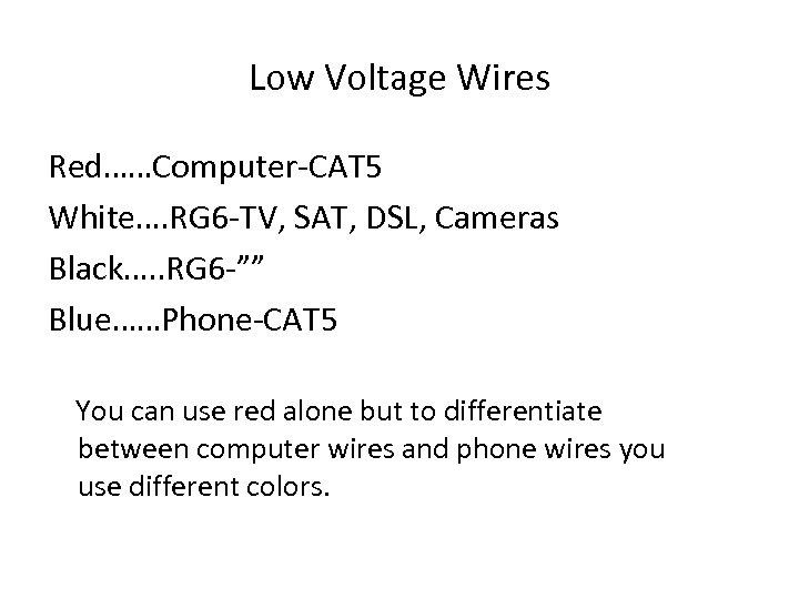 Low Voltage Wires Red……Computer-CAT 5 White…. RG 6 -TV, SAT, DSL, Cameras Black…. .