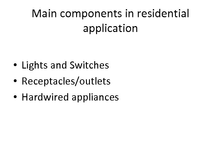 Main components in residential application • Lights and Switches • Receptacles/outlets • Hardwired appliances