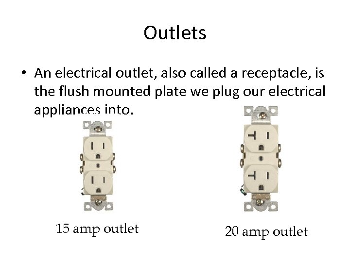 Outlets • An electrical outlet, also called a receptacle, is the flush mounted plate