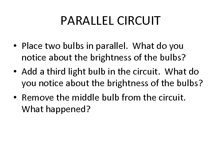 PARALLEL CIRCUIT • Place two bulbs in parallel. What do you notice about the