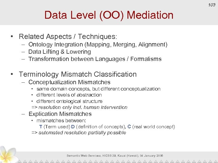 103 Data Level (OO) Mediation • Related Aspects / Techniques: – Ontology Integration (Mapping,