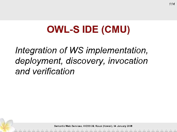 114 OWL-S IDE (CMU) Integration of WS implementation, deployment, discovery, invocation and verification Semantic