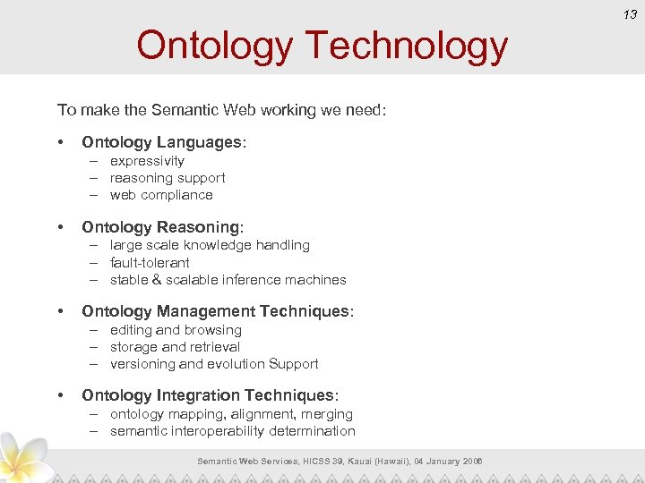 13 Ontology Technology To make the Semantic Web working we need: • Ontology Languages: