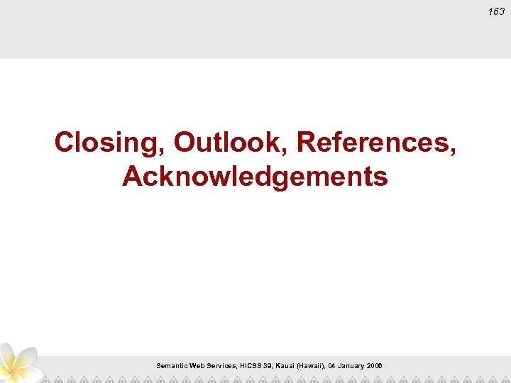 163 Closing, Outlook, References, Acknowledgements Semantic Web Services, HICSS 39, Kauai (Hawaii), 04 January