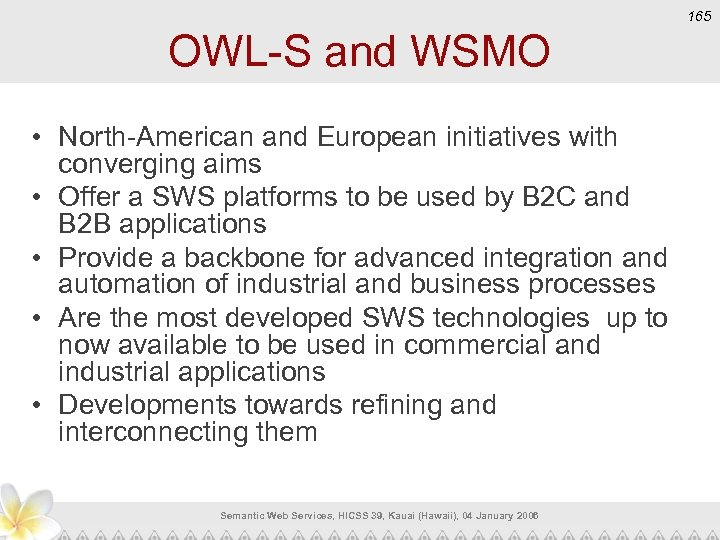 165 OWL-S and WSMO • North-American and European initiatives with converging aims • Offer