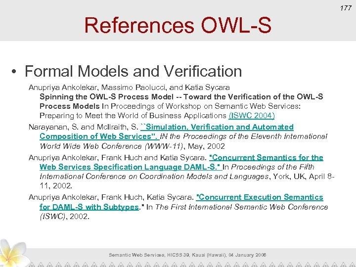 177 References OWL-S • Formal Models and Verification Anupriya Ankolekar, Massimo Paolucci, and Katia