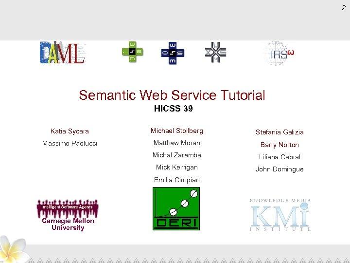 2 Semantic Web Service Tutorial HICSS 39 Katia Sycara Michael Stollberg Stefania Galizia Massimo