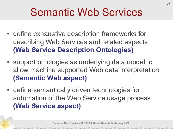 21 Semantic Web Services • define exhaustive description frameworks for describing Web Services and