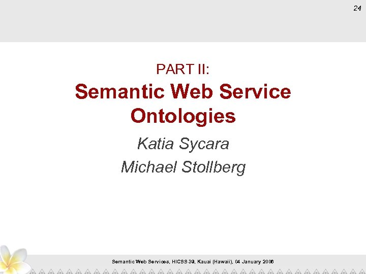 24 PART II: Semantic Web Service Ontologies Katia Sycara Michael Stollberg Semantic Web Services,