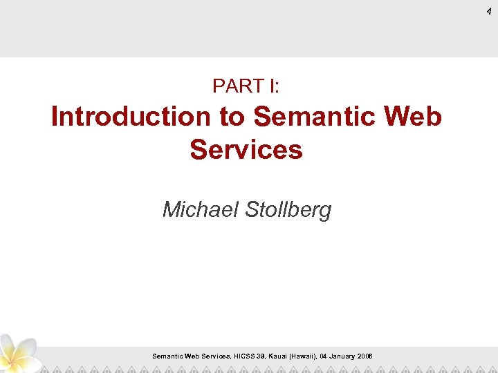 4 PART I: Introduction to Semantic Web Services Michael Stollberg Semantic Web Services, HICSS