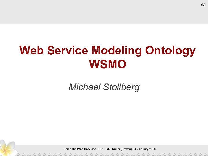55 Web Service Modeling Ontology WSMO Michael Stollberg Semantic Web Services, HICSS 39, Kauai