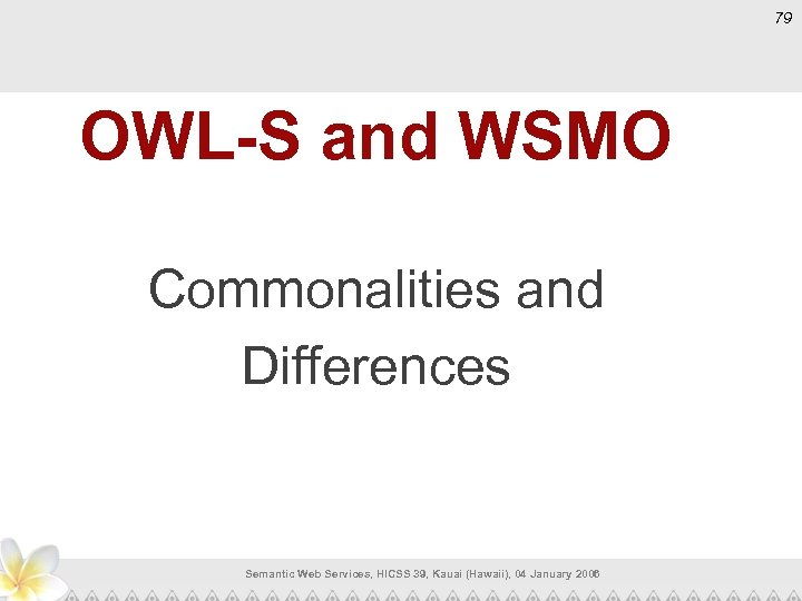 79 OWL-S and WSMO Commonalities and Differences Semantic Web Services, HICSS 39, Kauai (Hawaii),