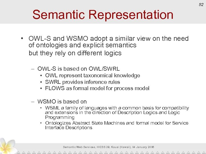82 Semantic Representation • OWL-S and WSMO adopt a similar view on the need