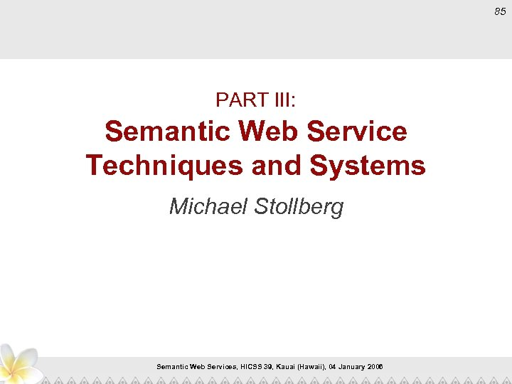 85 PART III: Semantic Web Service Techniques and Systems Michael Stollberg Semantic Web Services,