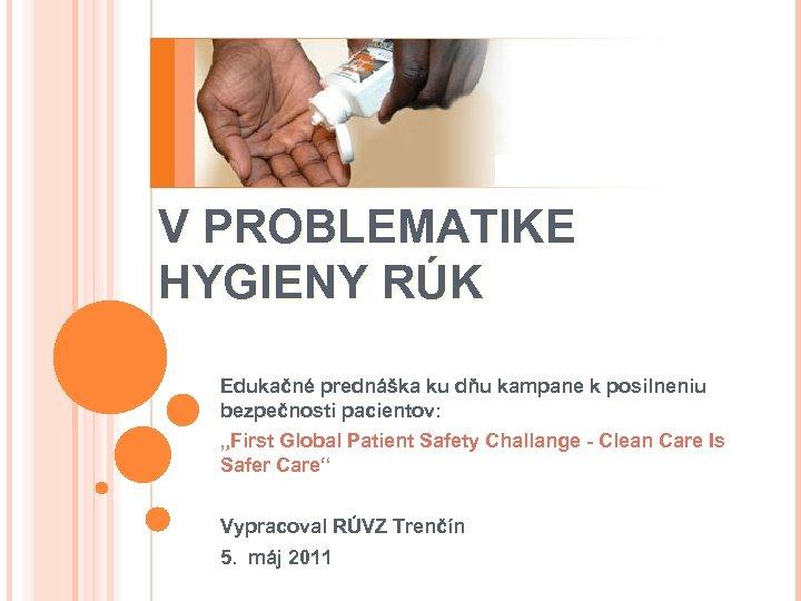 AKTIVITY WHO V PROBLEMATIKE HYGIENY RÚK Edukačné prednáška ku dňu kampane k posilneniu bezpečnosti