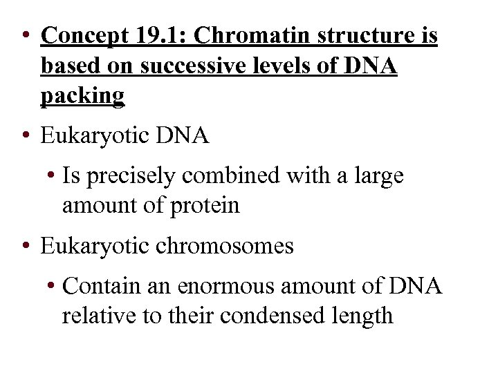 • Concept 19. 1: Chromatin structure is based on successive levels of DNA