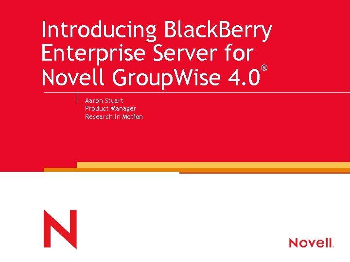 Introducing Black. Berry Enterprise Server for ® Novell Group. Wise 4. 0 Aaron Stuart