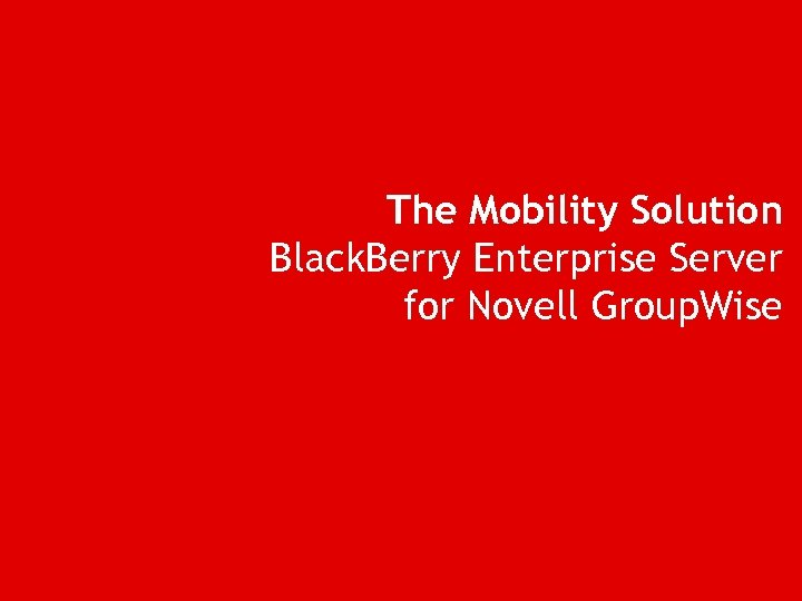 The Mobility Solution Black. Berry Enterprise Server for Novell Group. Wise