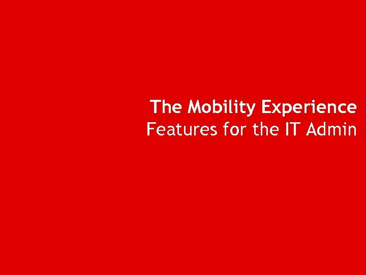 The Mobility Experience Features for the IT Admin