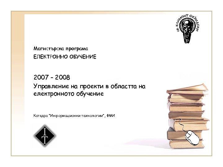Магистърска програма ЕЛЕКТРОННО ОБУЧЕНИЕ 2007 – 2008 Управление на проекти в областта на електронното