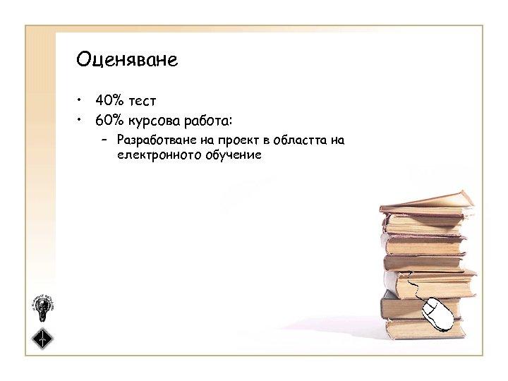 Оценяване • 40% тест • 60% курсова работа: – Разработване на проект в областта