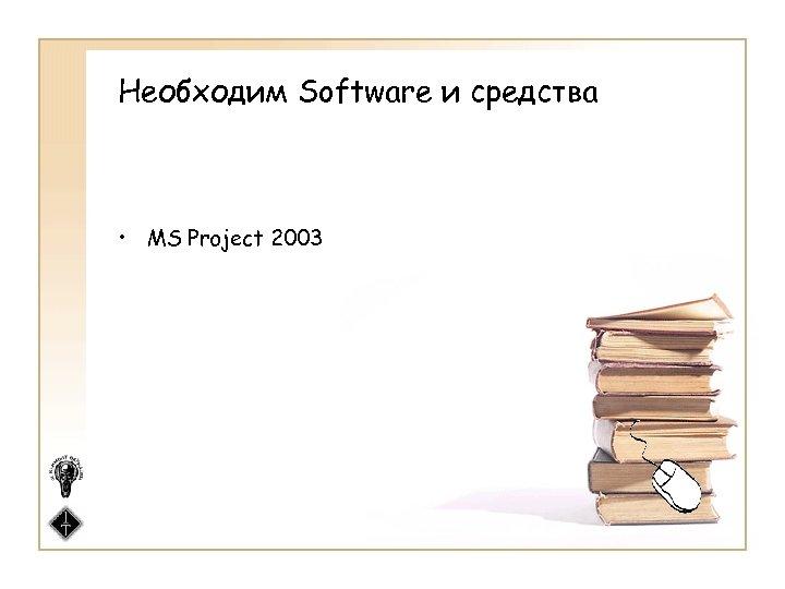 Необходим Software и средства • MS Project 2003