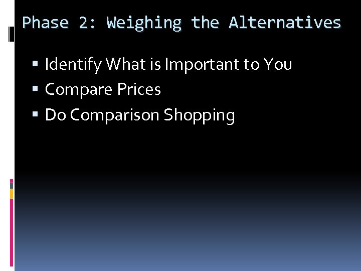 Phase 2: Weighing the Alternatives Identify What is Important to You Compare Prices Do