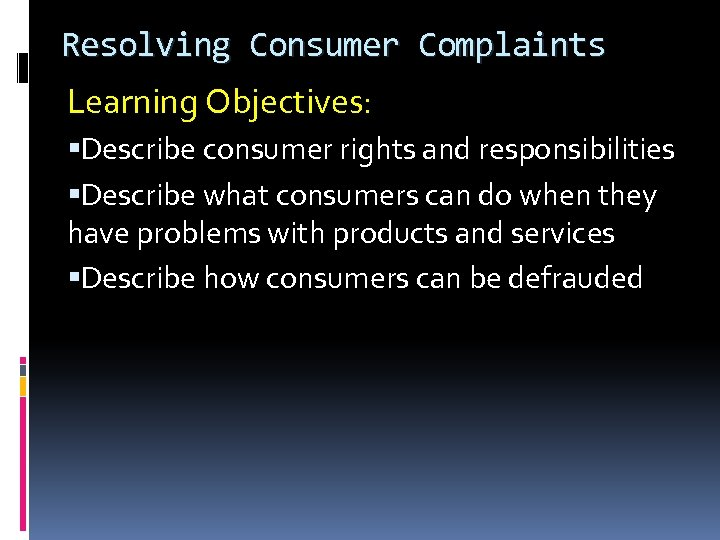 Resolving Consumer Complaints Learning Objectives: Describe consumer rights and responsibilities Describe what consumers can