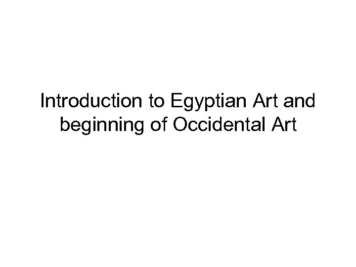 Introduction to Egyptian Art and beginning of Occidental Art