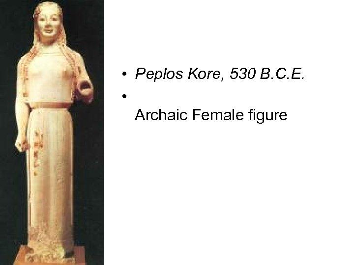• Peplos Kore, 530 B. C. E. • Archaic Female figure