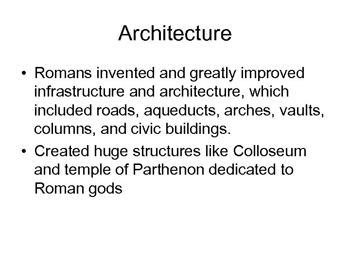 Architecture • Romans invented and greatly improved infrastructure and architecture, which included roads, aqueducts,