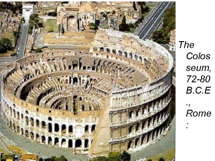 The Colos seum, 72 -80 B. C. E. , Rome :