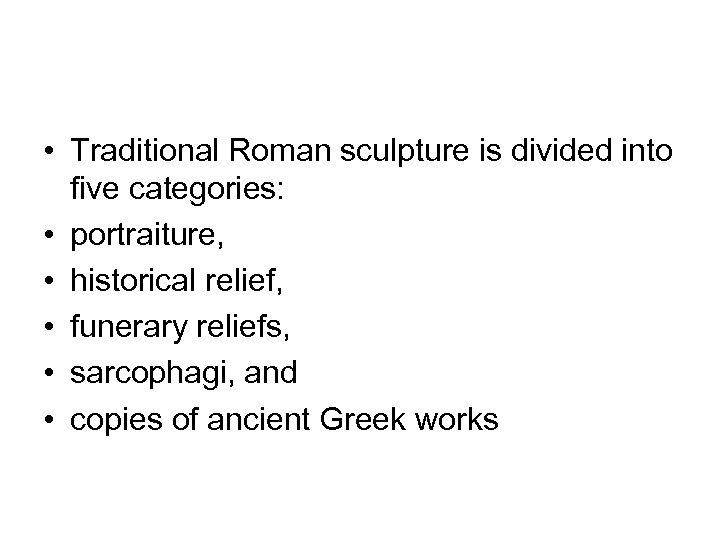 • Traditional Roman sculpture is divided into five categories: • portraiture, • historical