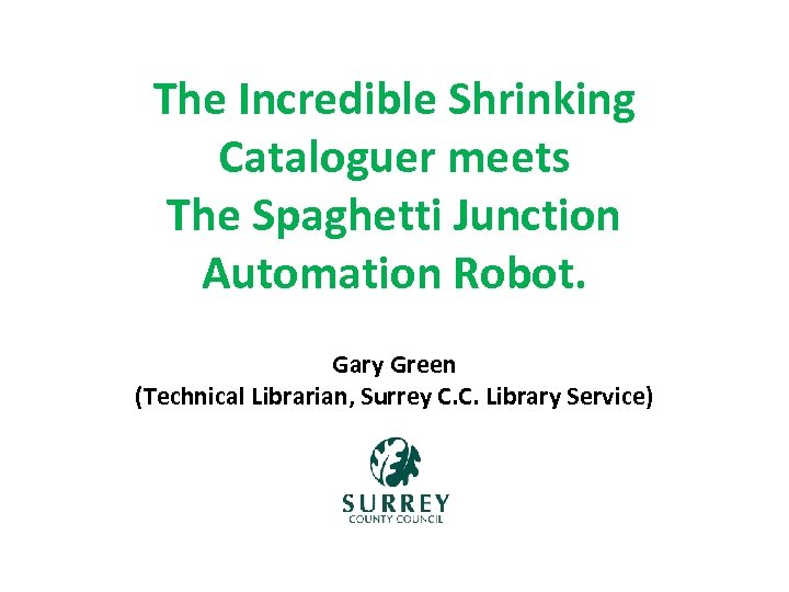 The Incredible Shrinking Cataloguer meets The Spaghetti Junction Automation Robot. Gary Green (Technical Librarian,