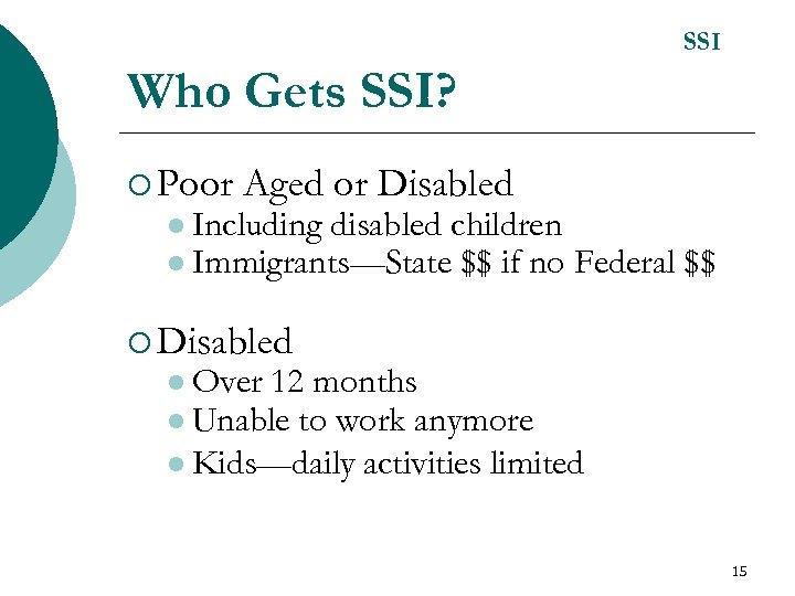SSI Who Gets SSI? ¡ Poor Aged or Disabled l Including disabled children l