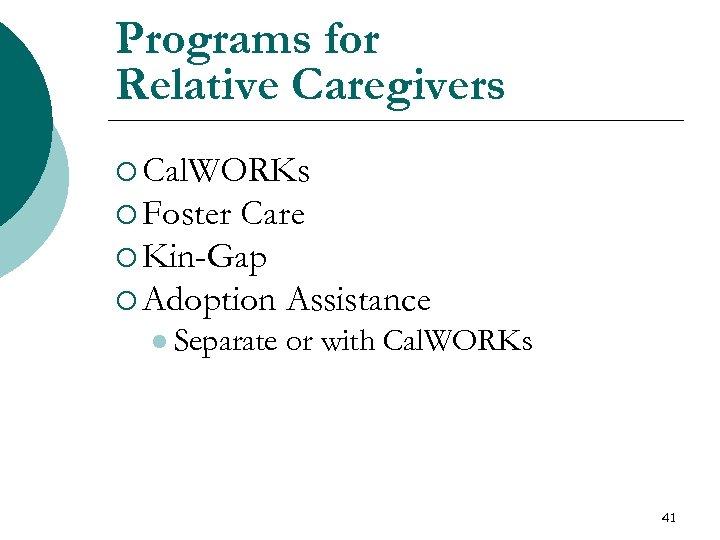 Programs for Relative Caregivers ¡ Cal. WORKs ¡ Foster Care ¡ Kin-Gap ¡ Adoption