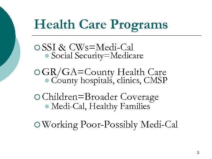 Health Care Programs ¡ SSI & CWs=Medi-Cal l Social Security=Medicare ¡ GR/GA=County l County