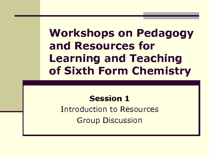 Workshops on Pedagogy and Resources for Learning and Teaching of Sixth Form Chemistry Session