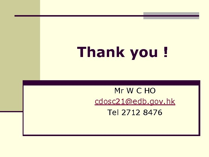 Thank you ! Mr W C HO cdosc 21@edb. gov. hk Tel 2712 8476