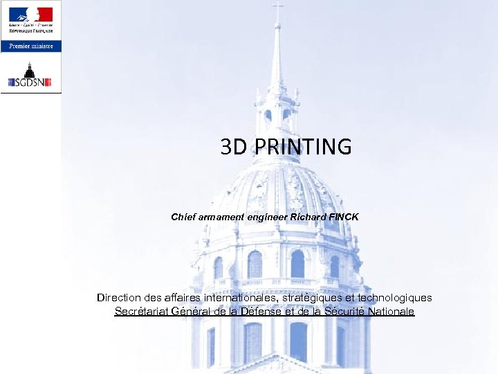 3 D PRINTING Chief armament engineer Richard FINCK Direction des affaires internationales, stratégiques et