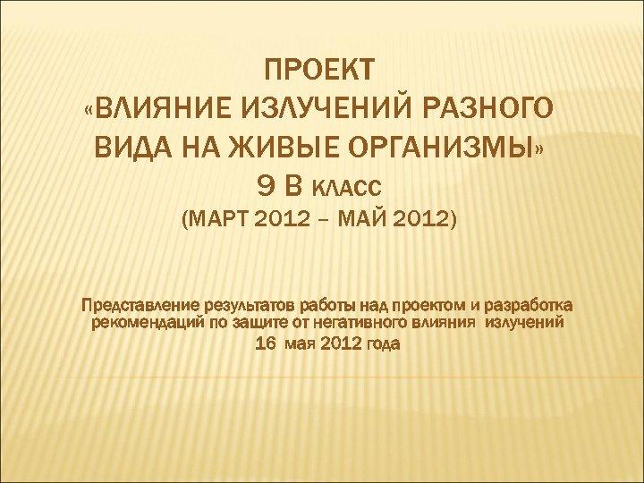 ПРОЕКТ «ВЛИЯНИЕ ИЗЛУЧЕНИЙ РАЗНОГО ВИДА НА ЖИВЫЕ ОРГАНИЗМЫ» 9 В КЛАСС (МАРТ 2012 –