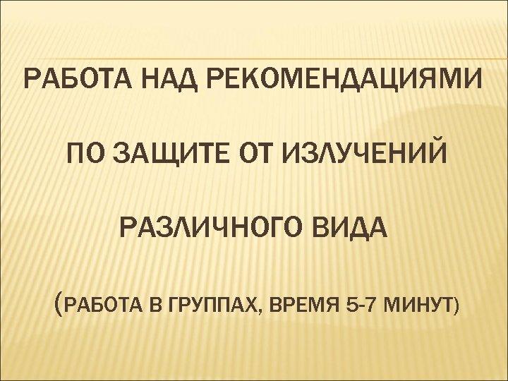 РАБОТА НАД РЕКОМЕНДАЦИЯМИ ПО ЗАЩИТЕ ОТ ИЗЛУЧЕНИЙ РАЗЛИЧНОГО ВИДА (РАБОТА В ГРУППАХ, ВРЕМЯ 5