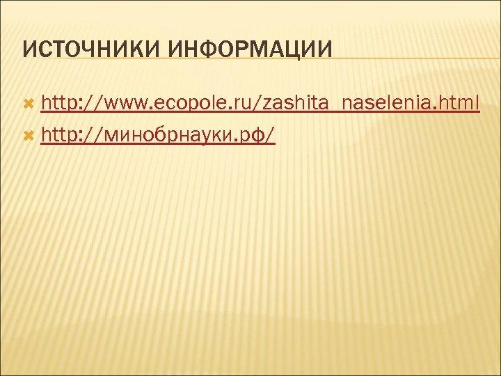 ИСТОЧНИКИ ИНФОРМАЦИИ http: //www. ecopole. ru/zashita_naselenia. html http: //минобрнауки. рф/
