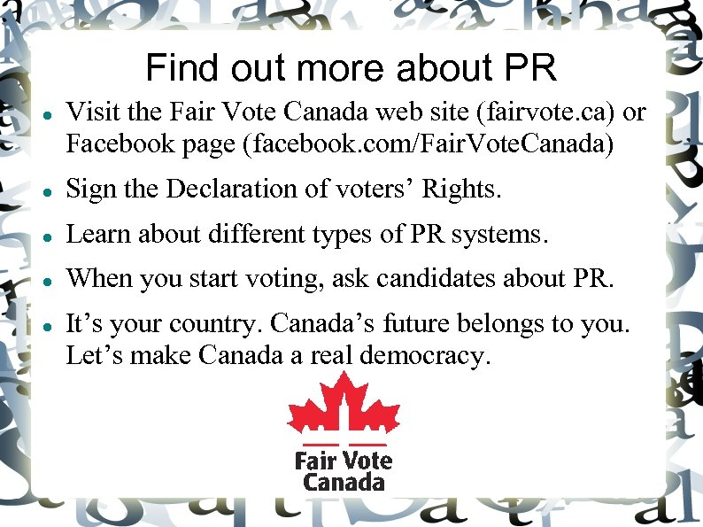 Find out more about PR Visit the Fair Vote Canada web site (fairvote. ca)