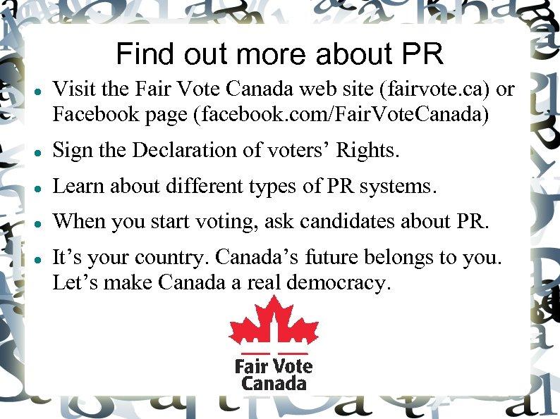 Find out more about PR Visit the Fair Vote Canada web site (fairvote. ca)