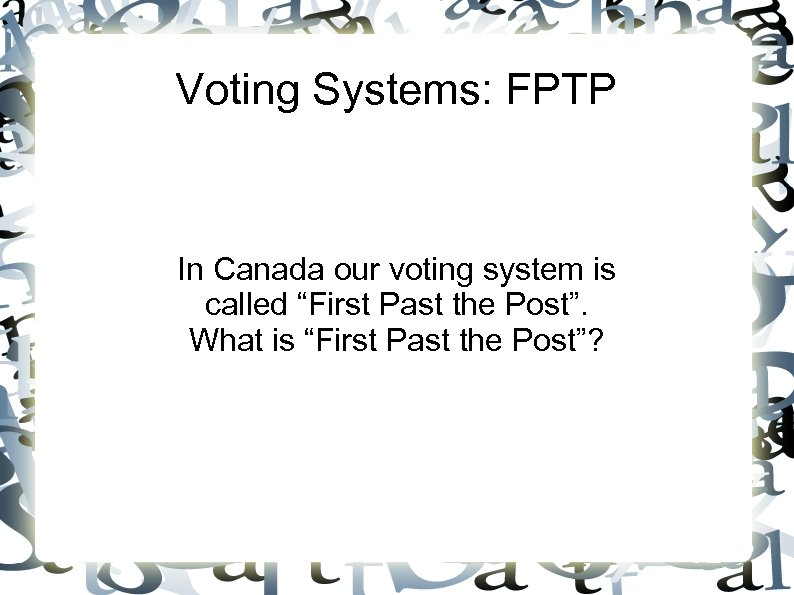 "Voting Systems: FPTP In Canada our voting system is called ""First Past the Post""."