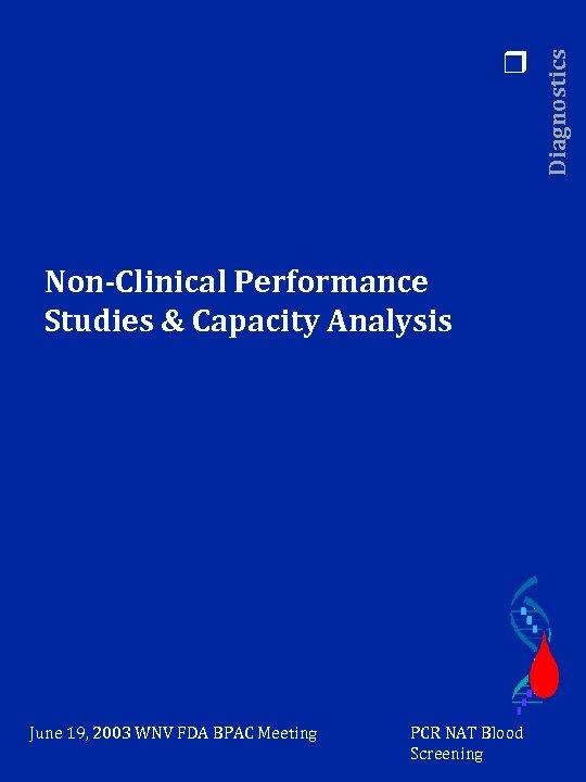 Non-Clinical Performance Studies & Capacity Analysis June 19, 2003 WNV FDA BPAC Meeting PCR
