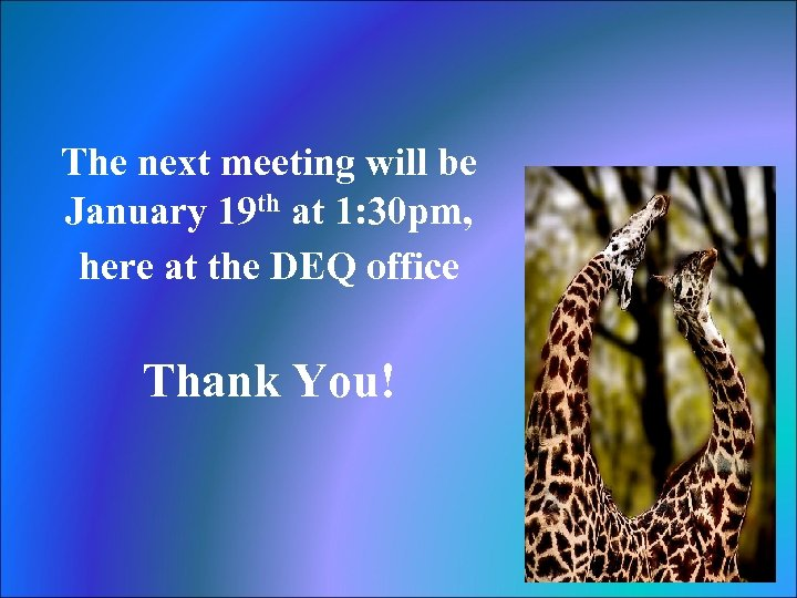 The next meeting will be January 19 th at 1: 30 pm, here at